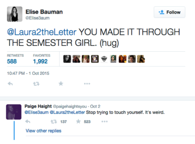 "Elise Bauman @Laura2theLetter - ""You made it through the semester girl. (hug)"" Reply by Paige Height @EliseBauman @Laura2theLetter ""Stop touching yourself. It's weird."""